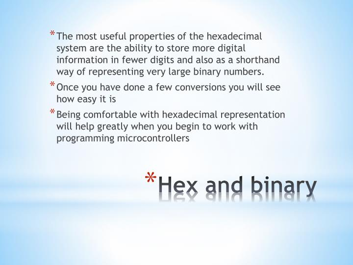 The most useful properties of the hexadecimal system are the ability to store more digital information in fewer digits and also as a shorthand way of representing very large binary numbers.