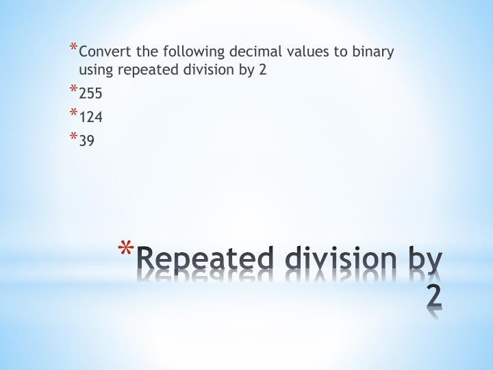Convert the following decimal values to binary using repeated division by 2