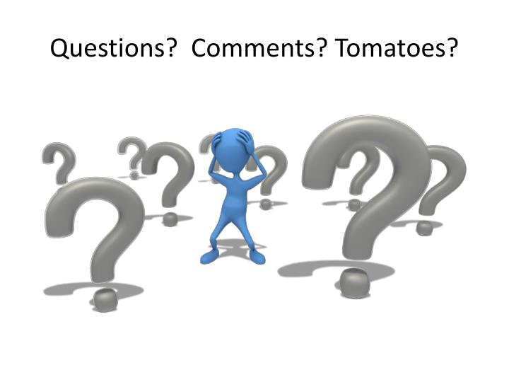 Questions?  Comments? Tomatoes?