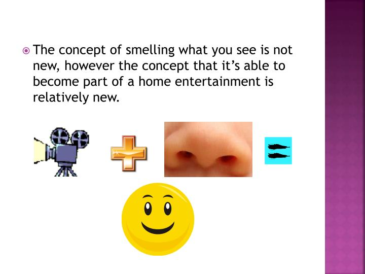 The concept of smelling what you see is not new, however the concept that it's able to become part of a home entertainment is relatively new.