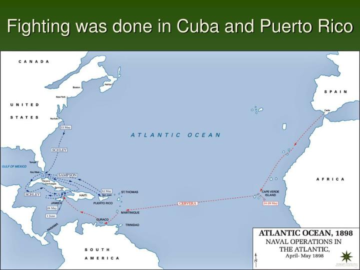 Fighting was done in Cuba and Puerto Rico