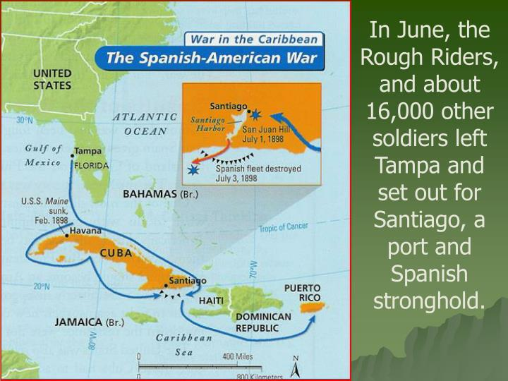 In June, the Rough Riders, and about 16,000 other soldiers left Tampa and set out for Santiago, a port and Spanish stronghold.