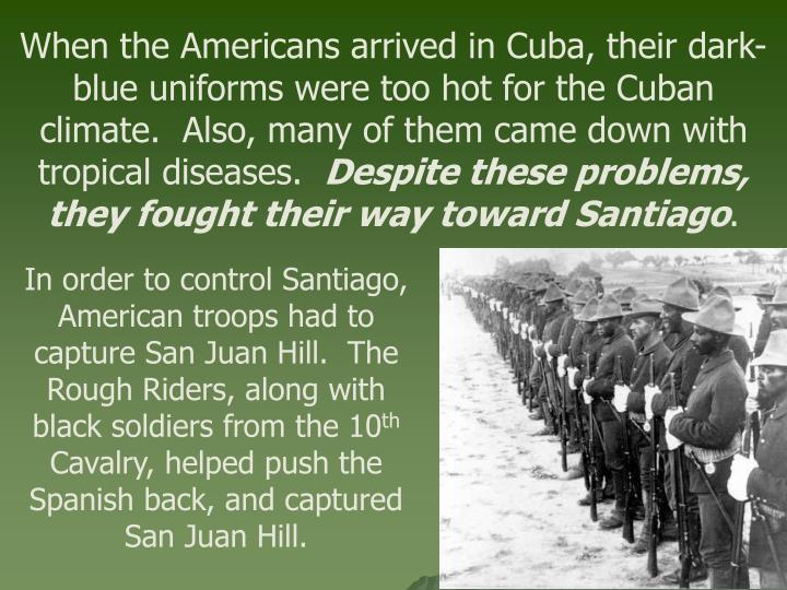 When the Americans arrived in Cuba, their dark-blue uniforms were too hot for the Cuban climate.  Also, many of them came down with tropical diseases.