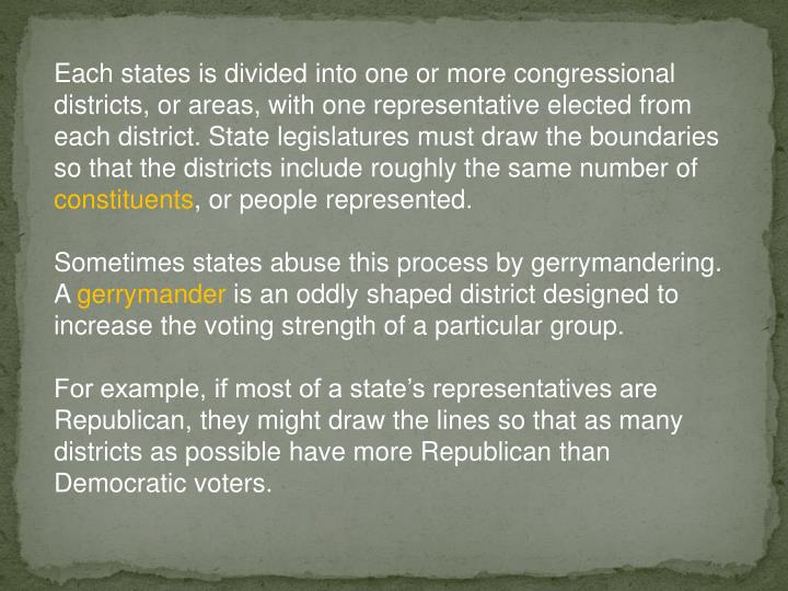 Each states is divided into one or more congressional districts, or areas, with one representative elected from each district. State legislatures must draw the boundaries so that the districts include roughly the same number of