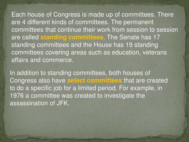 Each house of Congress is made up of committees. There are 4 different kinds of committees. The permanent committees that continue their work from session to session are called