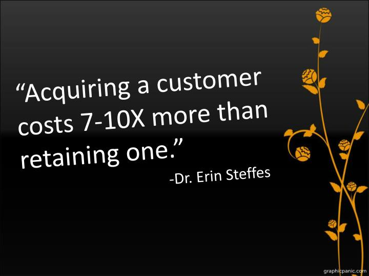 """""""Acquiring a customer costs 7-10X more than retaining one."""""""