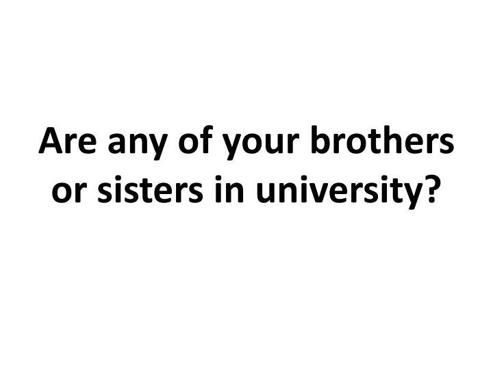 Are any of your brothers or sisters in university?