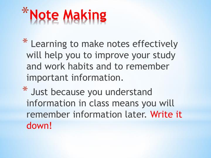 Learning to make notes effectively will help you to improve your study and work habits and to remember important information.