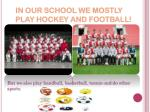 in our school we mostly play hockey and football