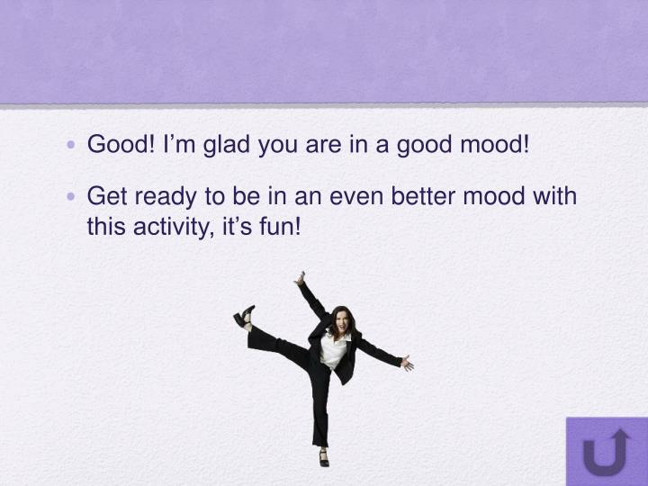 Good! I'm glad you are in a good mood!