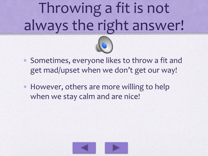 Throwing a fit is not always the right answer!