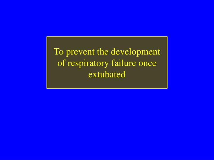 To prevent the development of respiratory failure once extubated