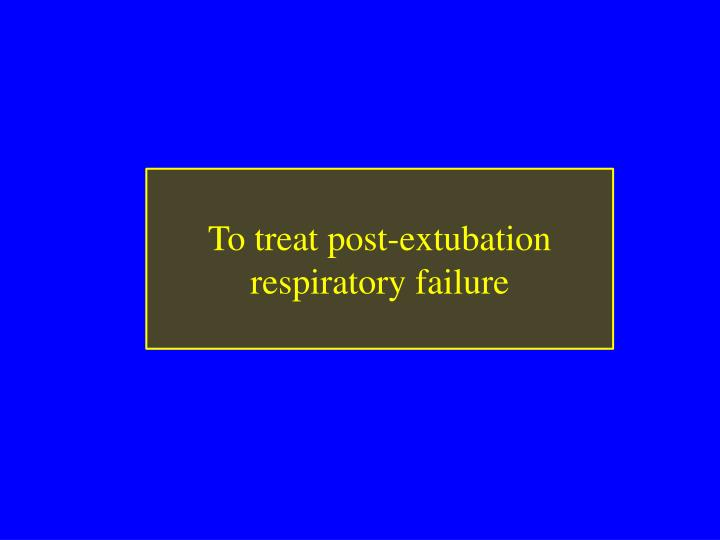 To treat post-extubation respiratory failure