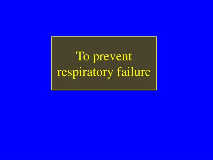 To prevent respiratory failure