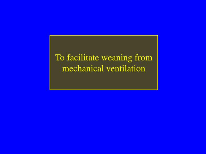 To facilitate weaning from mechanical ventilation
