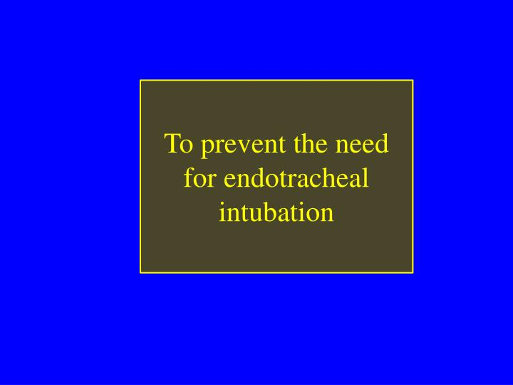 To prevent the need for endotracheal intubation