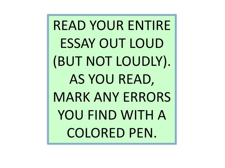 READ YOUR ENTIRE ESSAY OUT LOUD (BUT NOT LOUDLY). AS YOU READ, MARK ANY ERRORS YOU FIND WITH A COLORED PEN.