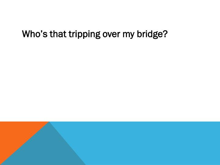 Who's that tripping over my bridge?