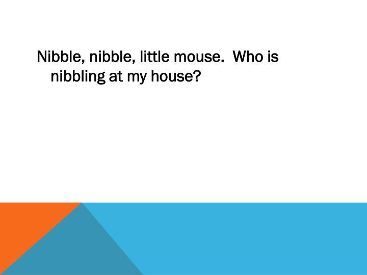 Nibble, nibble, little mouse.  Who is nibbling at my house?