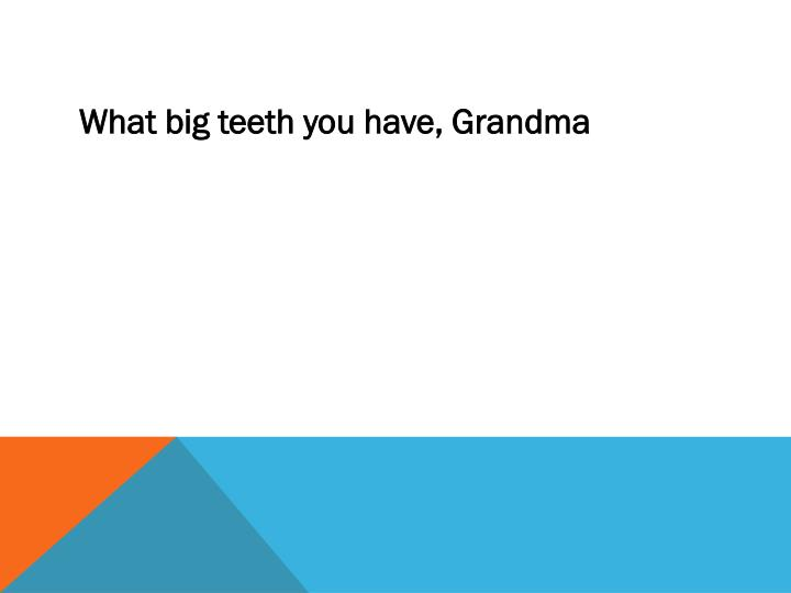 What big teeth you have, Grandma