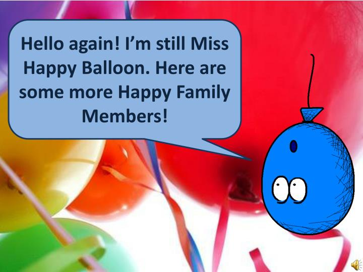 Hello again! I'm still Miss Happy Balloon. Here are some more Happy Family Members!
