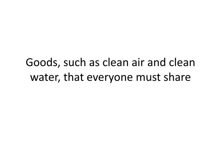 Goods, such as clean air and clean water, that everyone must share