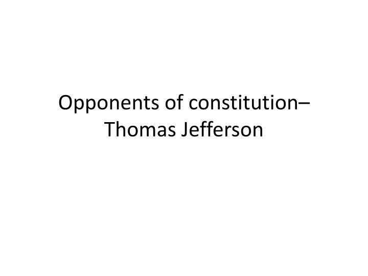 Opponents of constitution– Thomas Jefferson