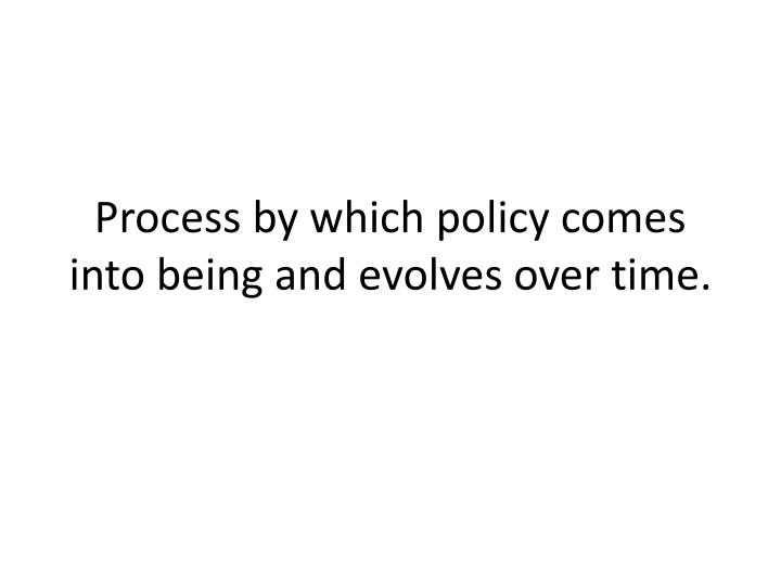 Process by which policy comes into being and evolves over time.