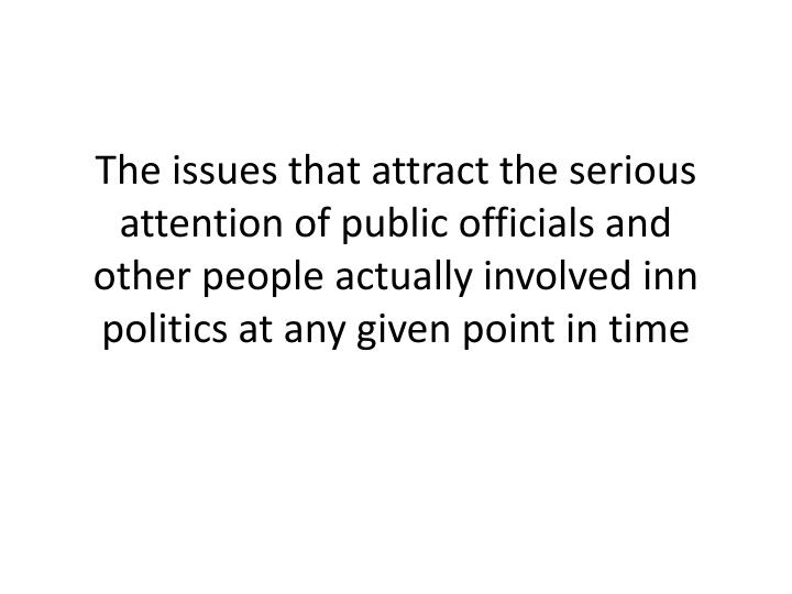The issues that attract the serious attention of public officials and other people actually involved inn politics at any given point in time