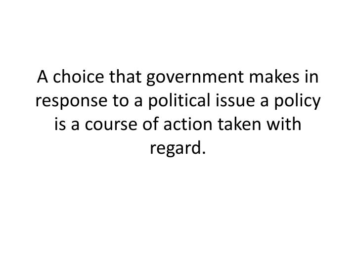 A choice that government makes in response to a political issue a policy is a course of action taken with regard.