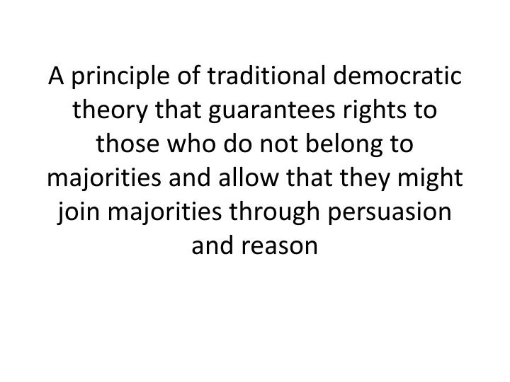 A principle of traditional democratic theory that guarantees rights to those who do not belong to majorities and allow that they might join majorities through persuasion and reason