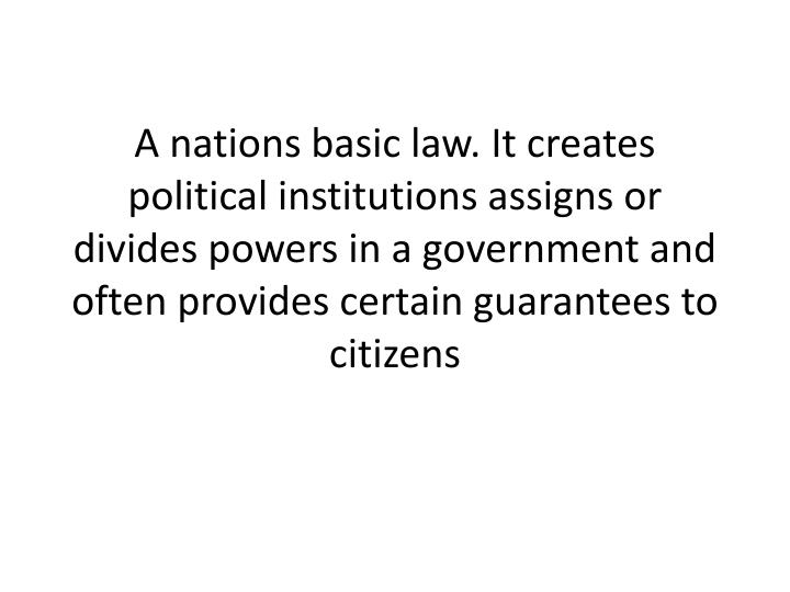 A nations basic law. It creates political institutions assigns or divides powers in a government and often provides certain guarantees to citizens