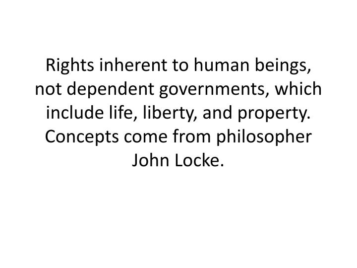 Rights inherent to human beings, not dependent governments, which include life, liberty, and property. Concepts come from philosopher John Locke.