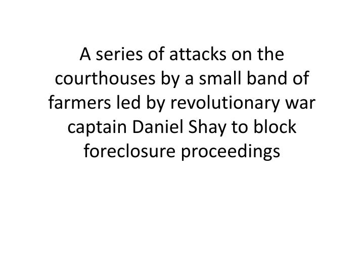 A series of attacks on the courthouses by a small band of farmers led by revolutionary war captain Daniel Shay to block foreclosure proceedings