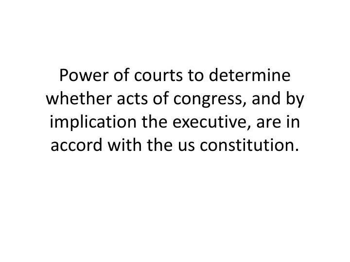Power of courts to determine whether acts of congress, and by implication the executive, are in accord with the us constitution.