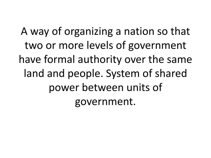 A way of organizing a nation so that two or more levels of government have formal authority over the same land and people. System of shared power between units of government.