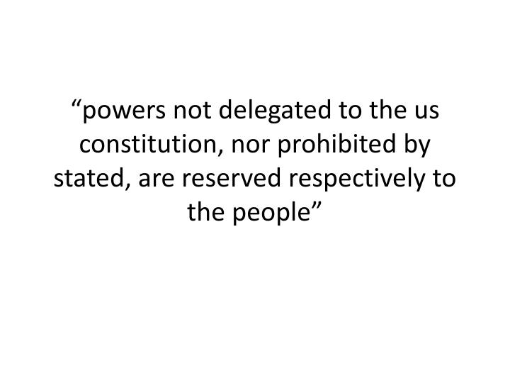"""""""powers not delegated to the us constitution, nor prohibited by stated, are reserved respectively to the people"""""""