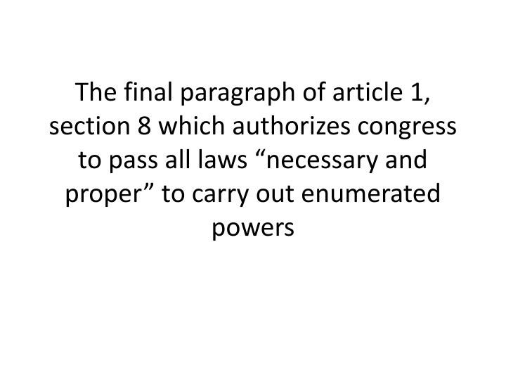 """The final paragraph of article 1, section 8 which authorizes congress to pass all laws """"necessary and proper"""" to carry out enumerated powers"""