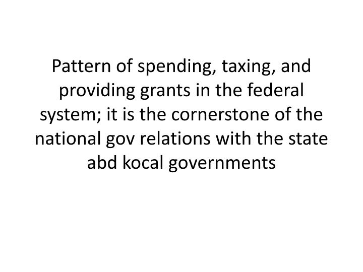 Pattern of spending, taxing, and providing grants in the federal system; it is the cornerstone of the national