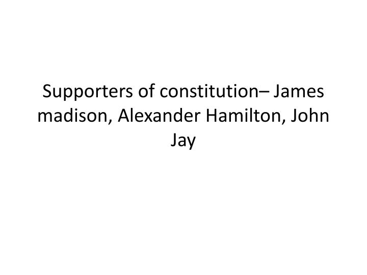 Supporters of constitution– James