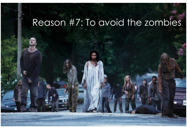 Reason #7: To avoid the zombies