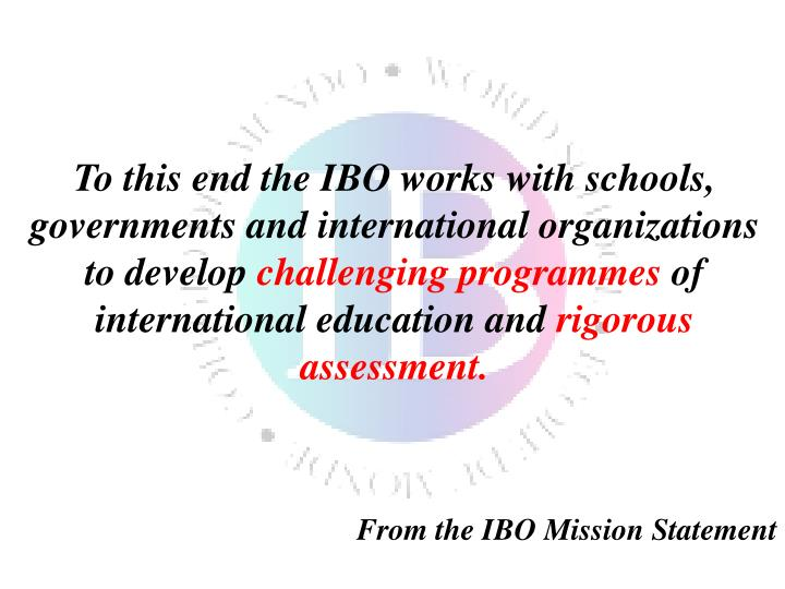 To this end the IBO works with schools, governments and international organizations to develop