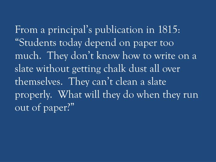 "From a principal's publication in 1815: ""Students today depend on paper too much.  They don't ..."