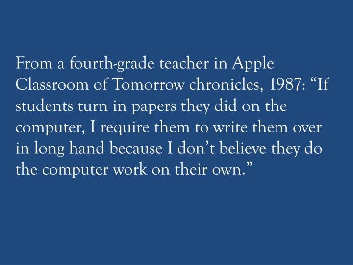 "From a fourth-grade teacher in Apple Classroom of Tomorrow chronicles, 1987: ""If students turn in papers they did on the computer, I require them to write them over in long hand because I don't believe they do the computer work on their own."""