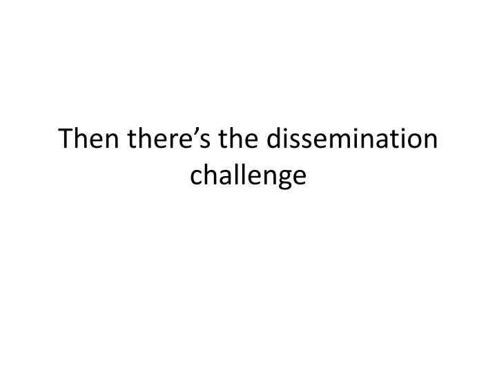 Then there's the dissemination challenge
