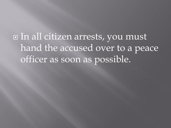 In all citizen arrests, you must hand the accused over to a peace officer as soon as possible.