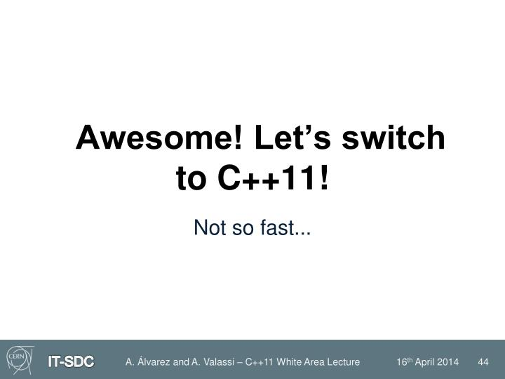 Awesome! Let's switch to C++11!