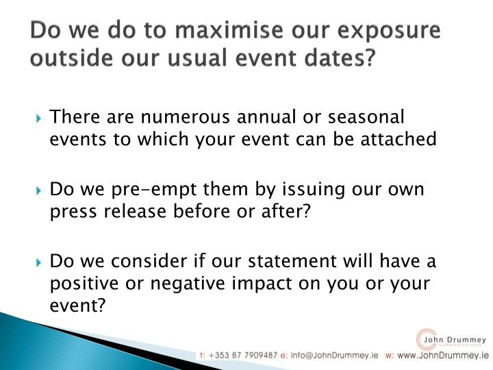 Do we do to maximise our exposure outside our usual event dates?