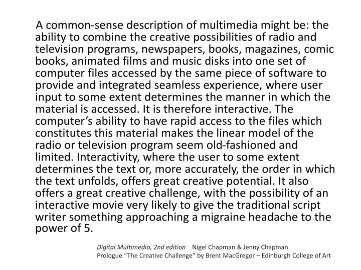 A common-sense description of multimedia might be: the ability to combine the creative possibilities of radio and television programs, newspapers, books, magazines, comic books, animated films and music disks into one set of computer files accessed by the same piece of software to provide and integrated seamless experience, where user input to some extent determines the manner in which the material is accessed. It is therefore interactive. The computer's ability to have rapid access to the files which constitutes this material makes the linear model of the radio or television program seem old-fashioned and limited. Interactivity, where the user to some extent determines the text or, more accurately, the order in which the text unfolds, offers great creative potential. It also offers a great creative challenge, with the possibility of an interactive movie very likely to give the traditional script writer something approaching a migraine headache to the power of 5.
