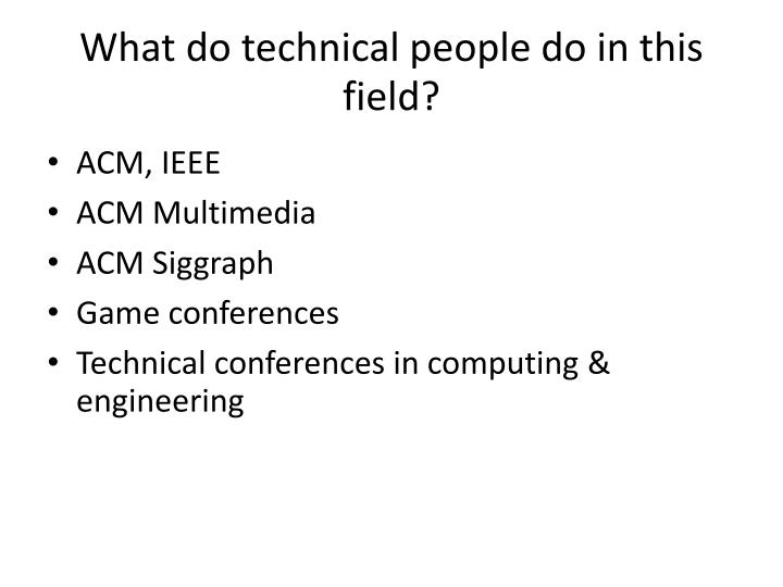 What do technical people do in this field?